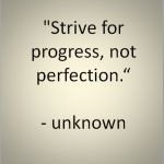 """""""Strive for progress, not perfection"""" - unknown."""
