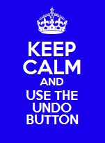 Keep Calm and Use the Undo Button