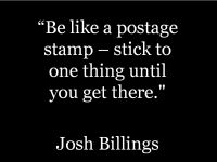 Be like a postage stamp - stick to one thing until you get there